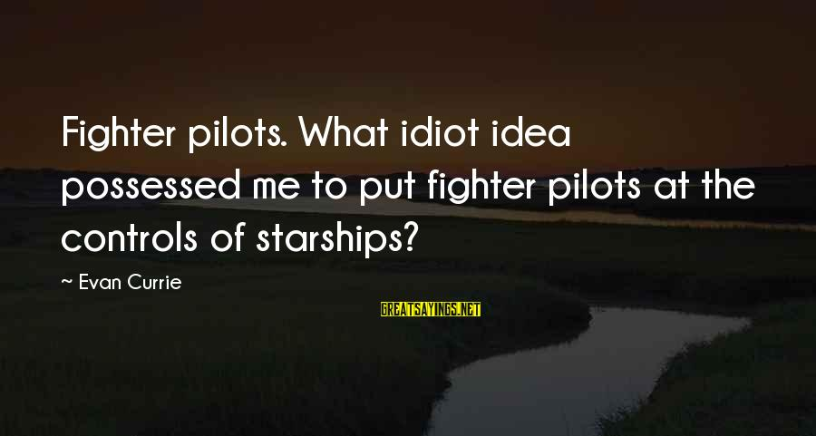 Fighter Pilots Sayings By Evan Currie: Fighter pilots. What idiot idea possessed me to put fighter pilots at the controls of