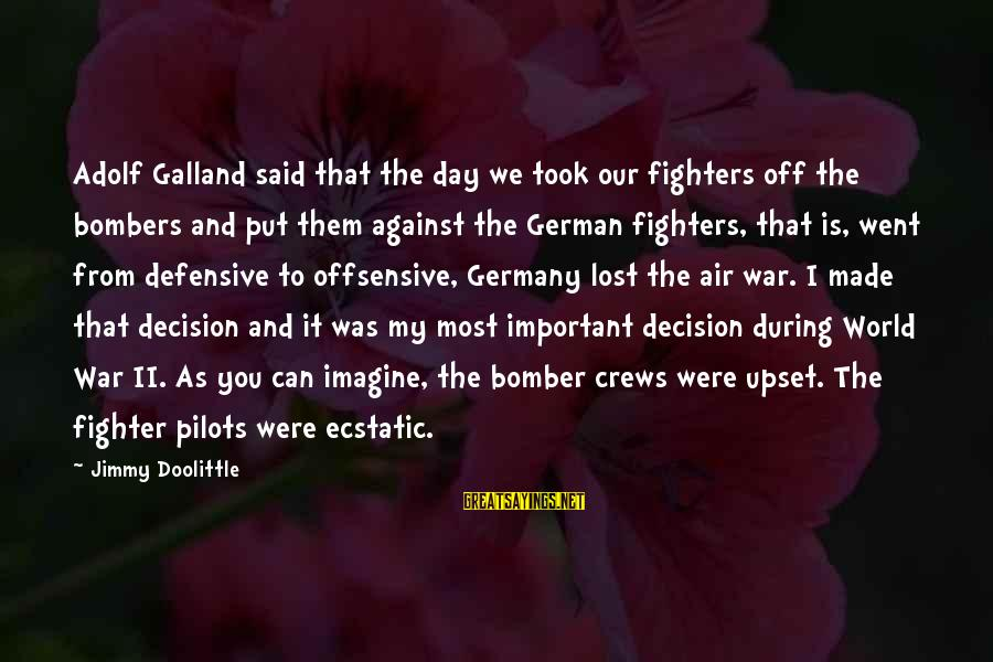 Fighter Pilots Sayings By Jimmy Doolittle: Adolf Galland said that the day we took our fighters off the bombers and put
