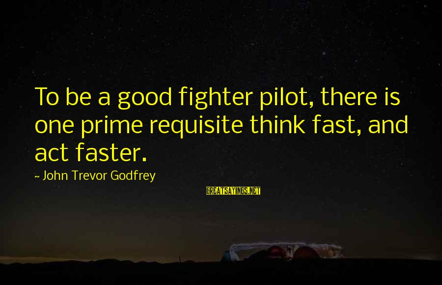 Fighter Pilots Sayings By John Trevor Godfrey: To be a good fighter pilot, there is one prime requisite think fast, and act