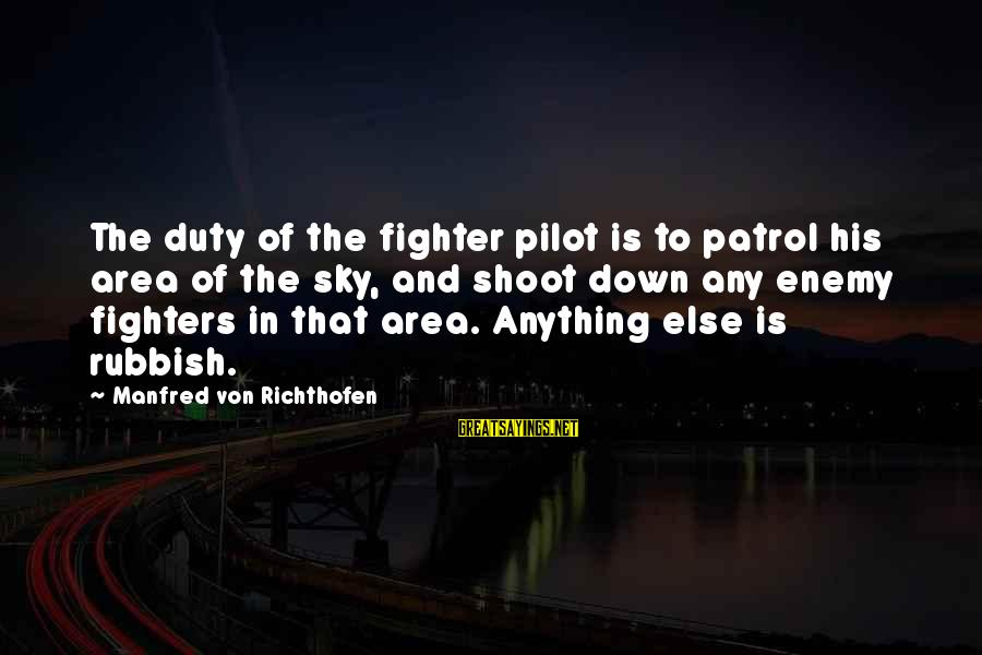 Fighter Pilots Sayings By Manfred Von Richthofen: The duty of the fighter pilot is to patrol his area of the sky, and