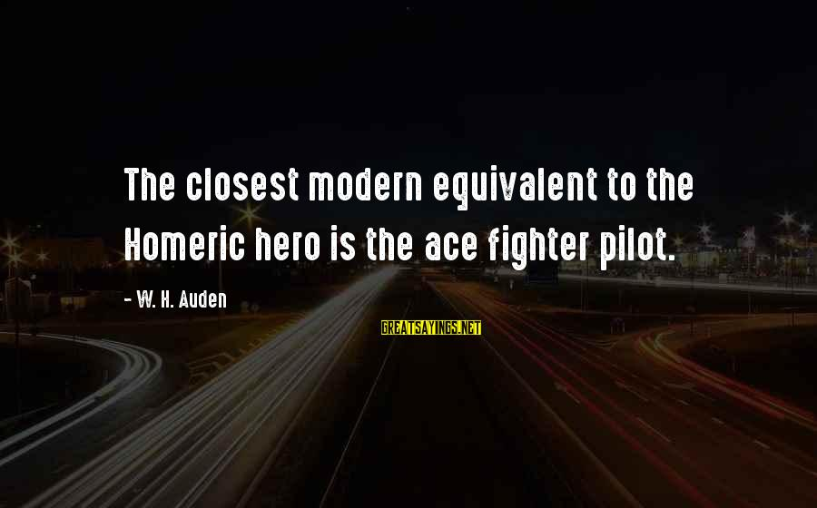 Fighter Pilots Sayings By W. H. Auden: The closest modern equivalent to the Homeric hero is the ace fighter pilot.
