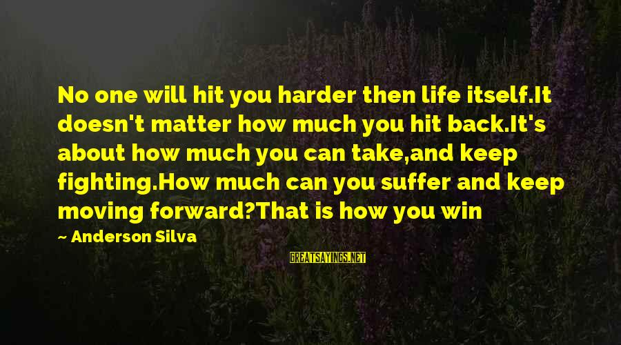 Fighting Back Sayings By Anderson Silva: No one will hit you harder then life itself.It doesn't matter how much you hit
