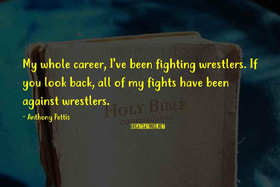 Fighting Back Sayings By Anthony Pettis: My whole career, I've been fighting wrestlers. If you look back, all of my fights