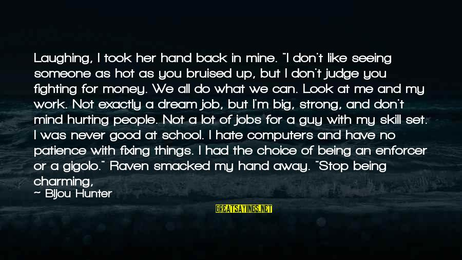 """Fighting Back Sayings By Bijou Hunter: Laughing, I took her hand back in mine. """"I don't like seeing someone as hot"""