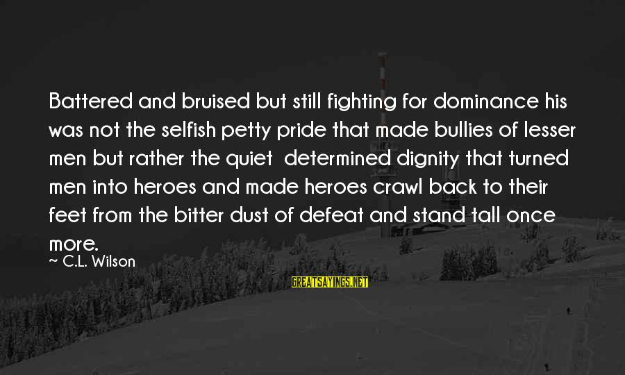 Fighting Back Sayings By C.L. Wilson: Battered and bruised but still fighting for dominance his was not the selfish petty pride