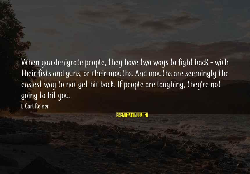 Fighting Back Sayings By Carl Reiner: When you denigrate people, they have two ways to fight back - with their fists