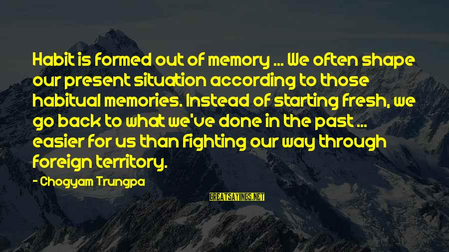 Fighting Back Sayings By Chogyam Trungpa: Habit is formed out of memory ... We often shape our present situation according to