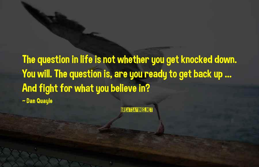 Fighting Back Sayings By Dan Quayle: The question in life is not whether you get knocked down. You will. The question