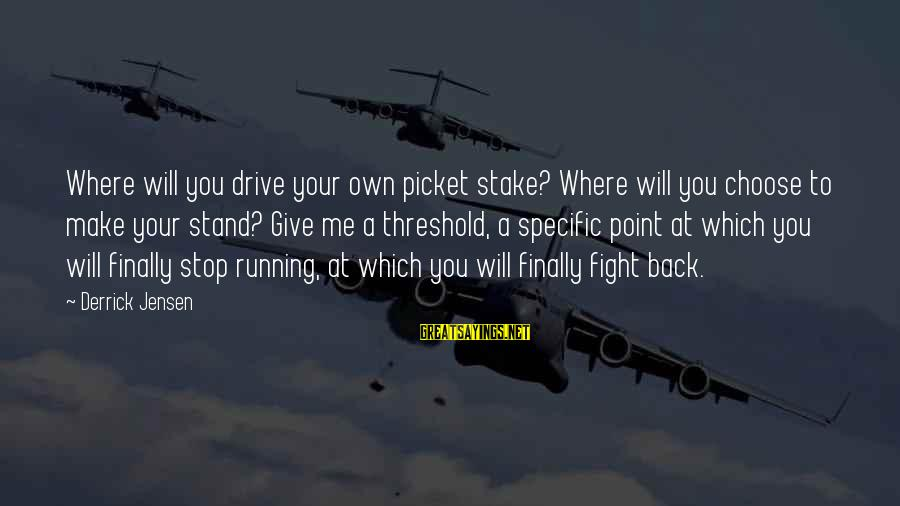 Fighting Back Sayings By Derrick Jensen: Where will you drive your own picket stake? Where will you choose to make your