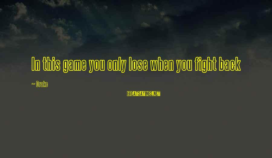 Fighting Back Sayings By Drake: In this game you only lose when you fight back