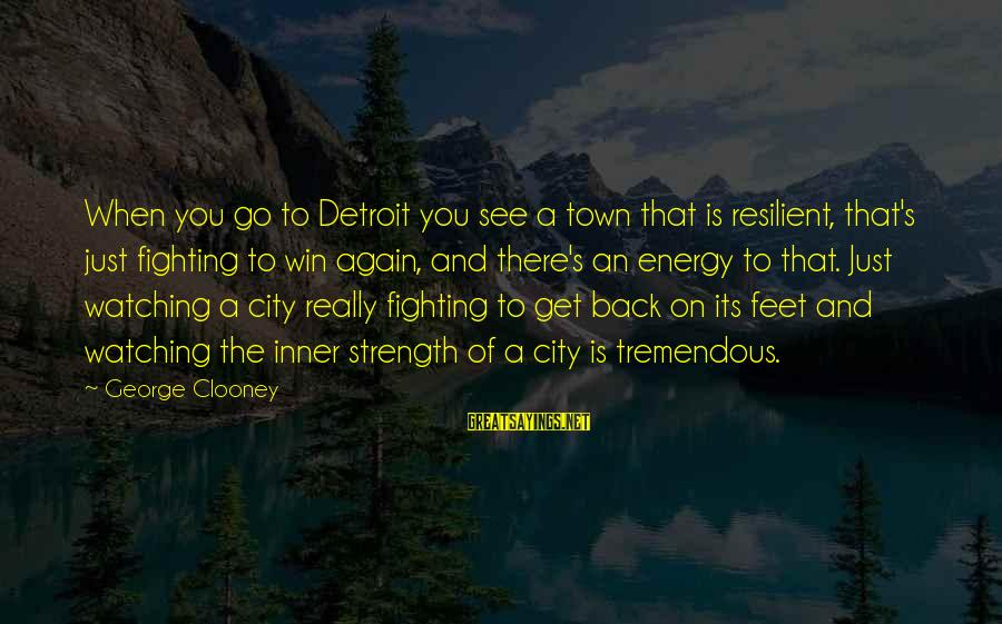 Fighting Back Sayings By George Clooney: When you go to Detroit you see a town that is resilient, that's just fighting
