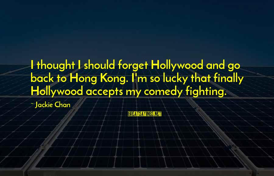 Fighting Back Sayings By Jackie Chan: I thought I should forget Hollywood and go back to Hong Kong. I'm so lucky
