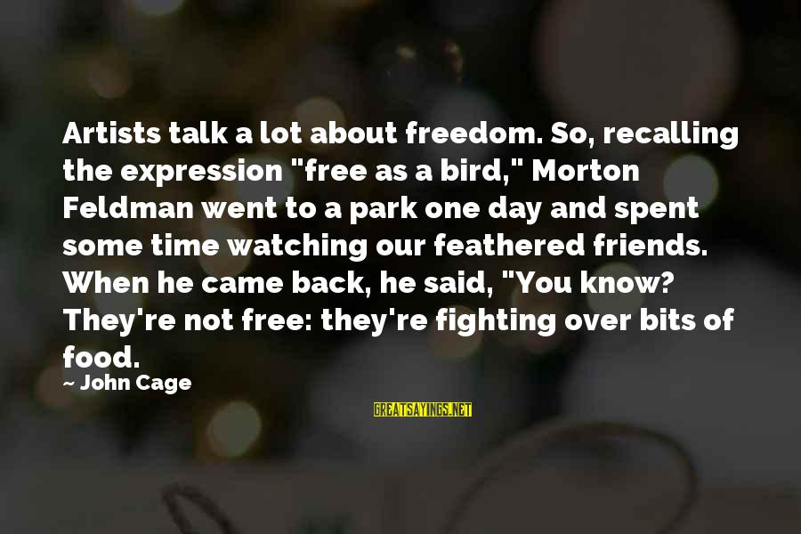 """Fighting Back Sayings By John Cage: Artists talk a lot about freedom. So, recalling the expression """"free as a bird,"""" Morton"""