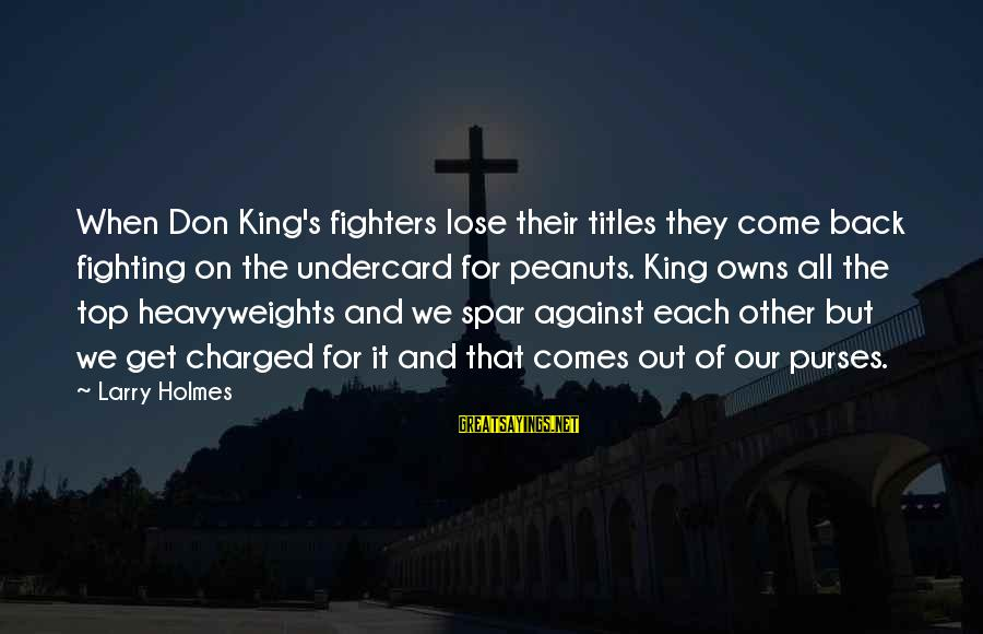 Fighting Back Sayings By Larry Holmes: When Don King's fighters lose their titles they come back fighting on the undercard for