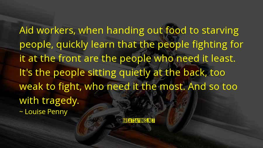 Fighting Back Sayings By Louise Penny: Aid workers, when handing out food to starving people, quickly learn that the people fighting