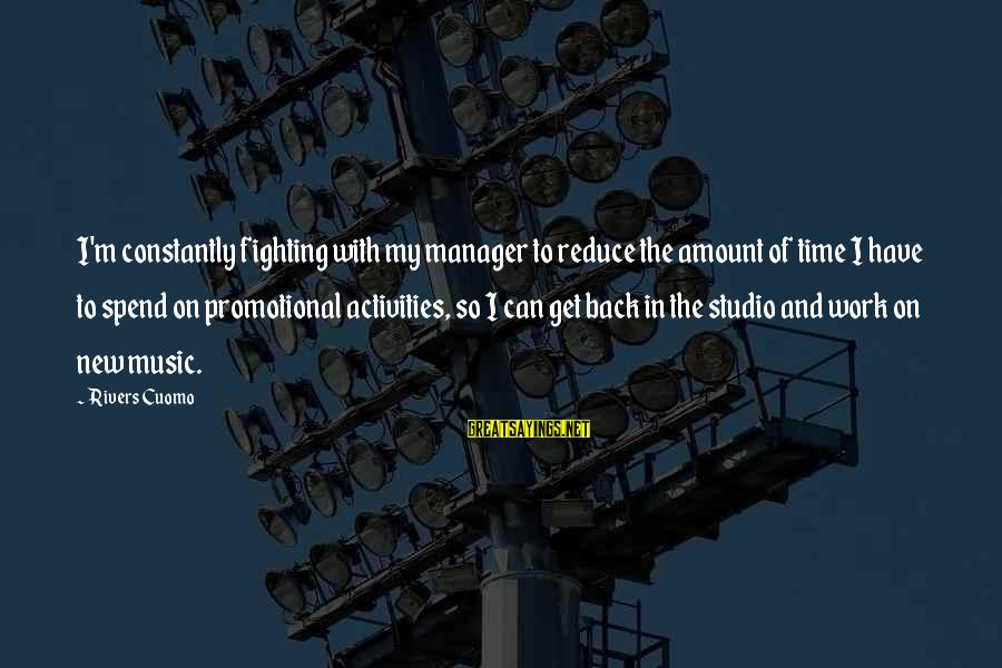 Fighting Back Sayings By Rivers Cuomo: I'm constantly fighting with my manager to reduce the amount of time I have to