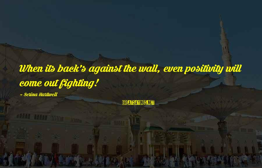 Fighting Back Sayings By Serina Hartwell: When its back's against the wall, even positivity will come out fighting!