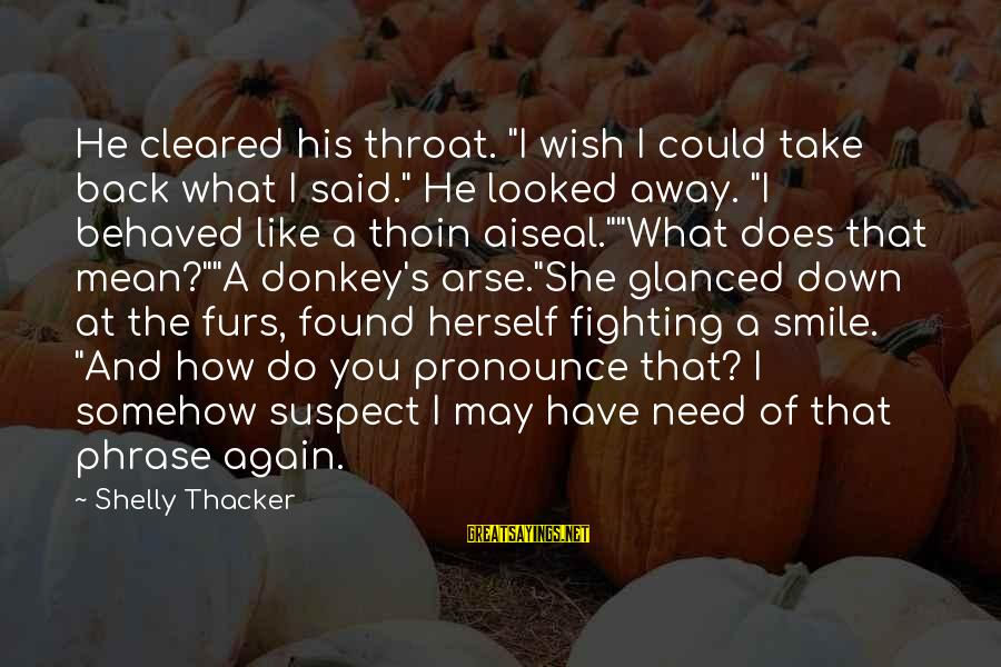 """Fighting Back Sayings By Shelly Thacker: He cleared his throat. """"I wish I could take back what I said."""" He looked"""
