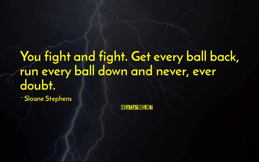 Fighting Back Sayings By Sloane Stephens: You fight and fight. Get every ball back, run every ball down and never, ever