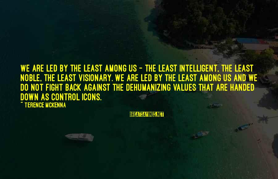 Fighting Back Sayings By Terence McKenna: We are led by the least among us - the least intelligent, the least noble,