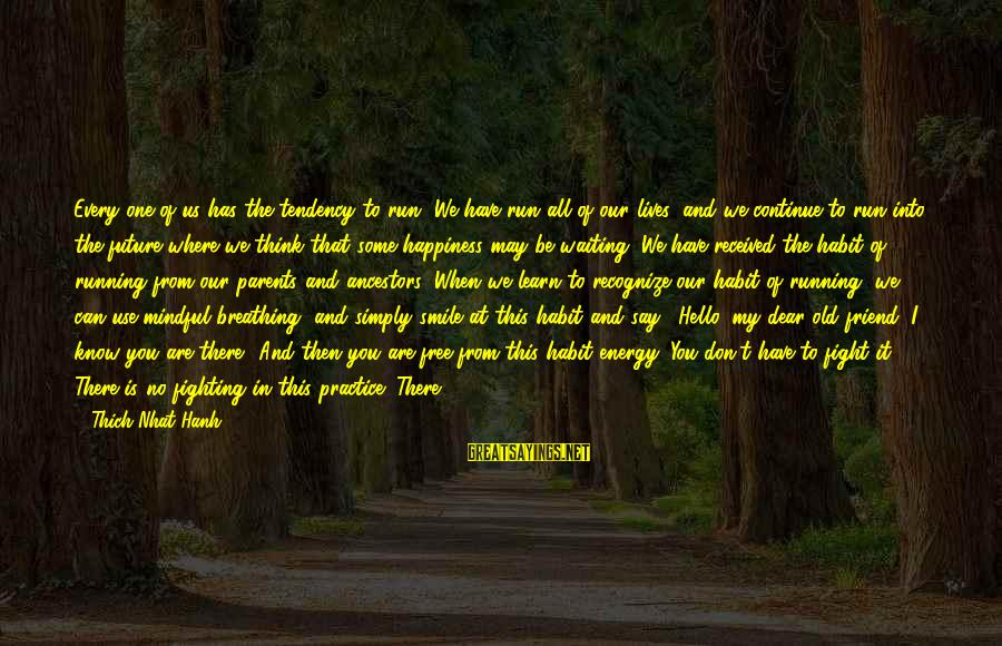 Fighting Back Sayings By Thich Nhat Hanh: Every one of us has the tendency to run. We have run all of our