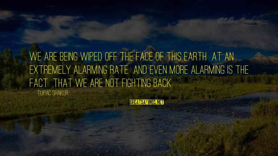 Fighting Back Sayings By Tupac Shakur: We are being wiped off the face of this earth At an extremely alarming rate