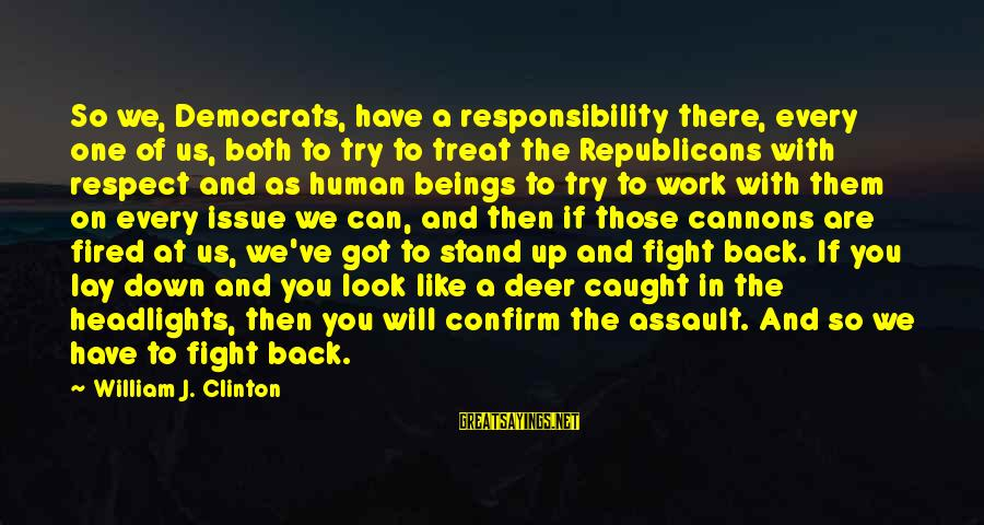 Fighting Back Sayings By William J. Clinton: So we, Democrats, have a responsibility there, every one of us, both to try to