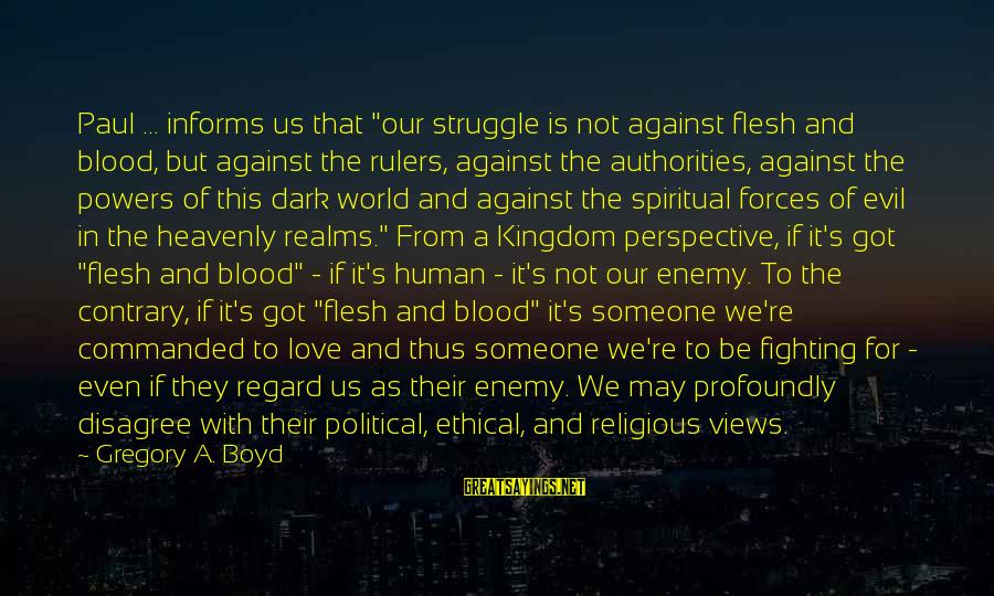 """Fighting But Still Love Each Other Sayings By Gregory A. Boyd: Paul ... informs us that """"our struggle is not against flesh and blood, but against"""