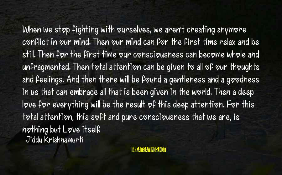 Fighting But Still Love Each Other Sayings By Jiddu Krishnamurti: When we stop fighting with ourselves, we aren't creating anymore conflict in our mind. Then