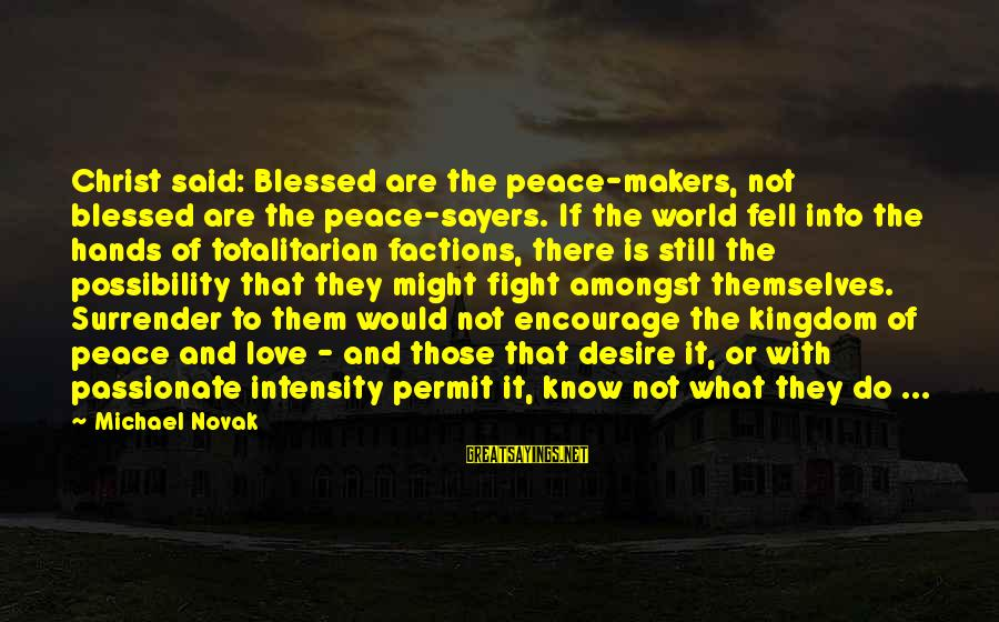 Fighting But Still Love Each Other Sayings By Michael Novak: Christ said: Blessed are the peace-makers, not blessed are the peace-sayers. If the world fell