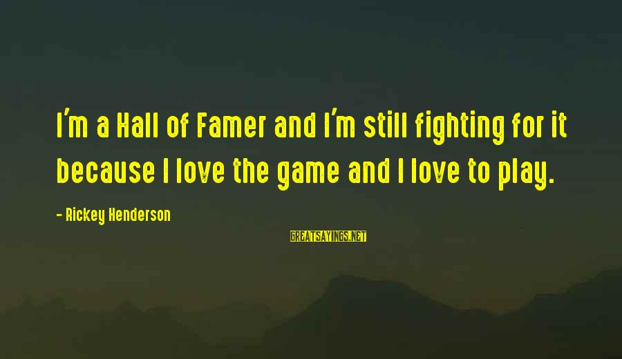 Fighting But Still Love Each Other Sayings By Rickey Henderson: I'm a Hall of Famer and I'm still fighting for it because I love the