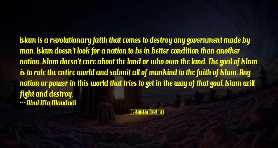Fighting For Faith Sayings By Abul A'la Maududi: Islam is a revolutionary faith that comes to destroy any government made by man. Islam
