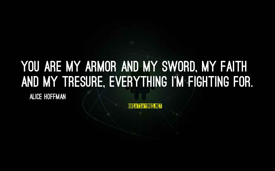 Fighting For Faith Sayings By Alice Hoffman: You are my armor and my sword, my faith and my tresure, everything I'm fighting