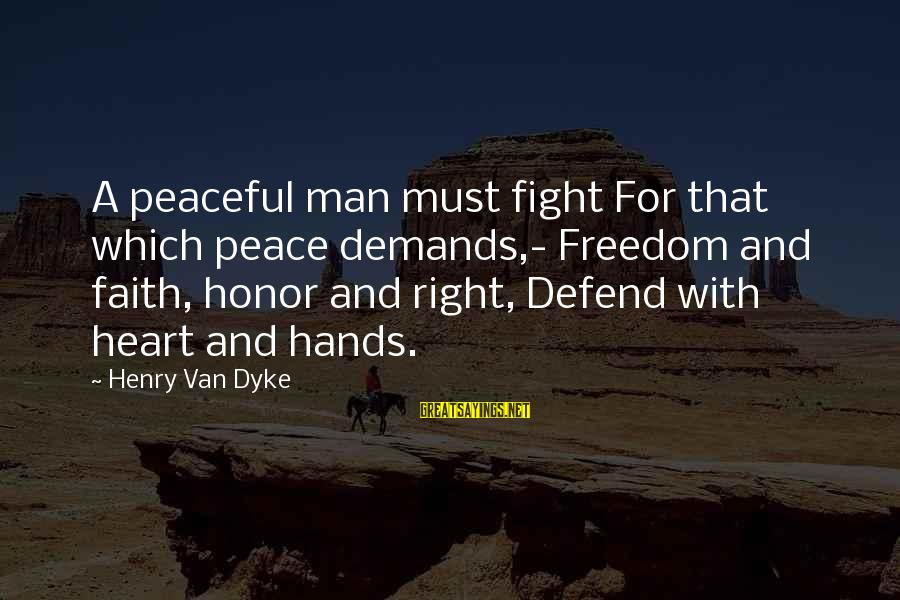 Fighting For Faith Sayings By Henry Van Dyke: A peaceful man must fight For that which peace demands,- Freedom and faith, honor and