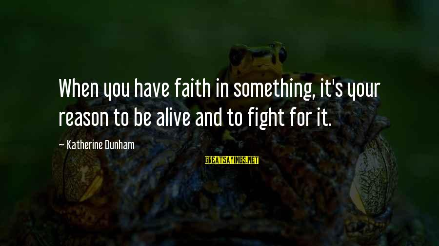 Fighting For Faith Sayings By Katherine Dunham: When you have faith in something, it's your reason to be alive and to fight