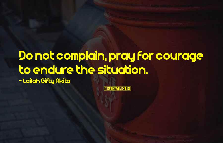 Fighting For Faith Sayings By Lailah Gifty Akita: Do not complain, pray for courage to endure the situation.