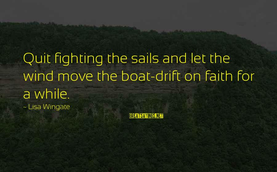 Fighting For Faith Sayings By Lisa Wingate: Quit fighting the sails and let the wind move the boat-drift on faith for a