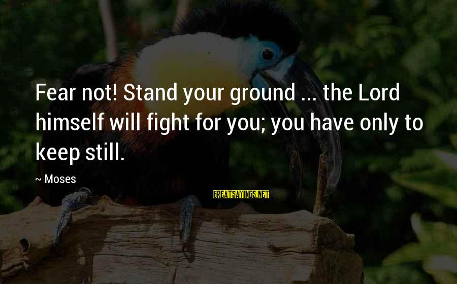 Fighting For Faith Sayings By Moses: Fear not! Stand your ground ... the Lord himself will fight for you; you have