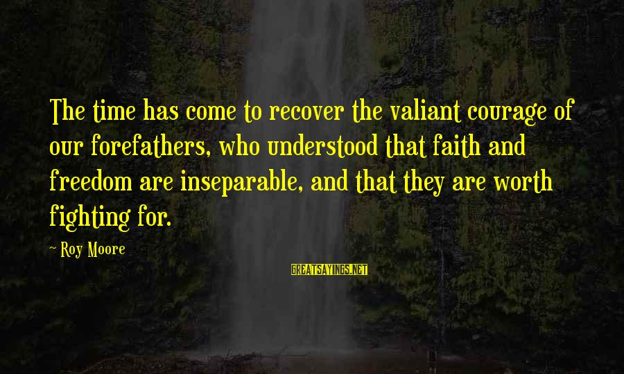 Fighting For Faith Sayings By Roy Moore: The time has come to recover the valiant courage of our forefathers, who understood that