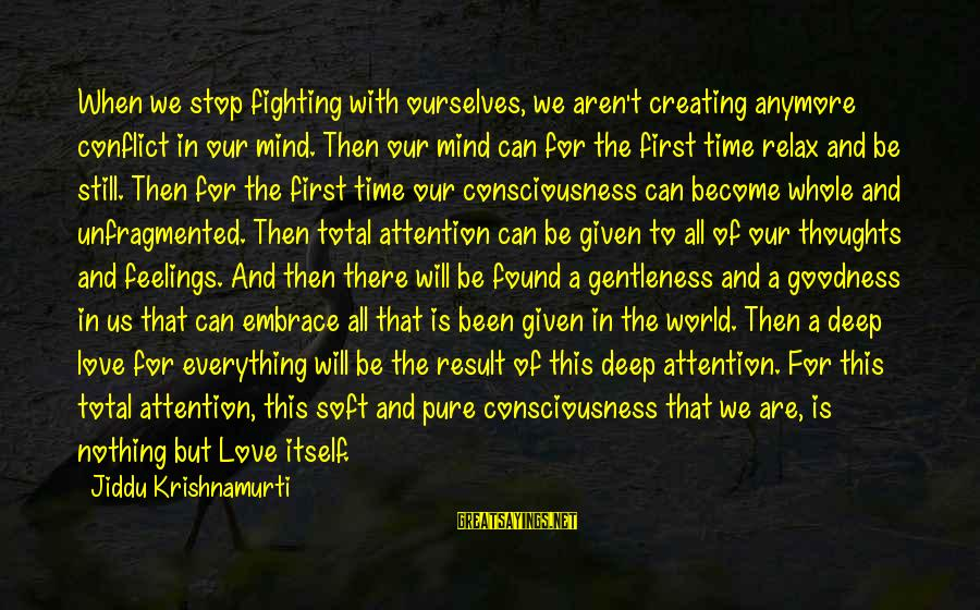 Fighting For Our Love Sayings By Jiddu Krishnamurti: When we stop fighting with ourselves, we aren't creating anymore conflict in our mind. Then