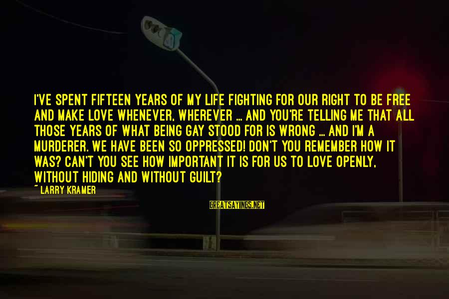 Fighting For Our Love Sayings By Larry Kramer: I've spent fifteen years of my life fighting for our right to be free and