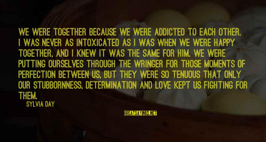 Fighting For Our Love Sayings By Sylvia Day: We were together because we were addicted to each other. I was never as intoxicated