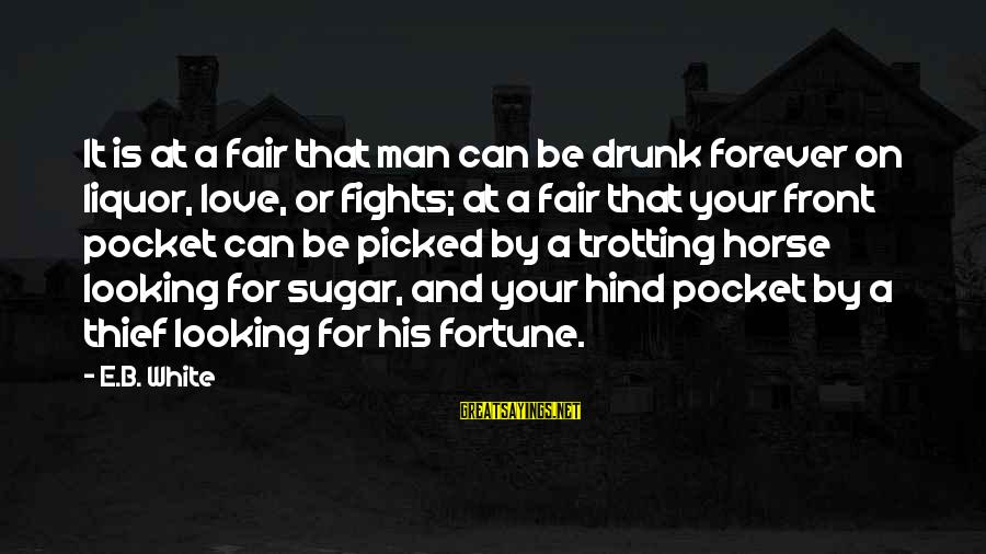 Fighting For The Man You Love Sayings By E.B. White: It is at a fair that man can be drunk forever on liquor, love, or