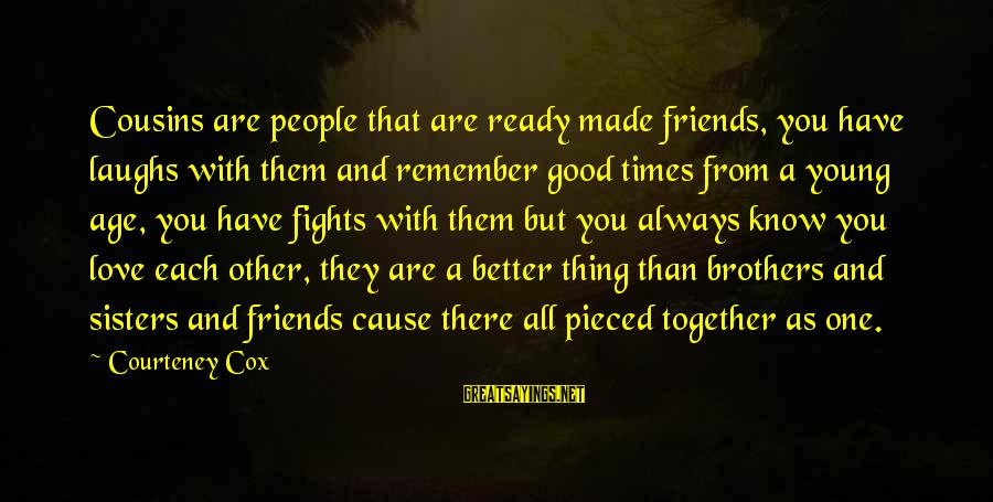 Fighting With Friends Sayings By Courteney Cox: Cousins are people that are ready made friends, you have laughs with them and remember