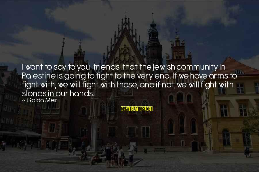 Fighting With Friends Sayings By Golda Meir: I want to say to you, friends, that the Jewish community in Palestine is going