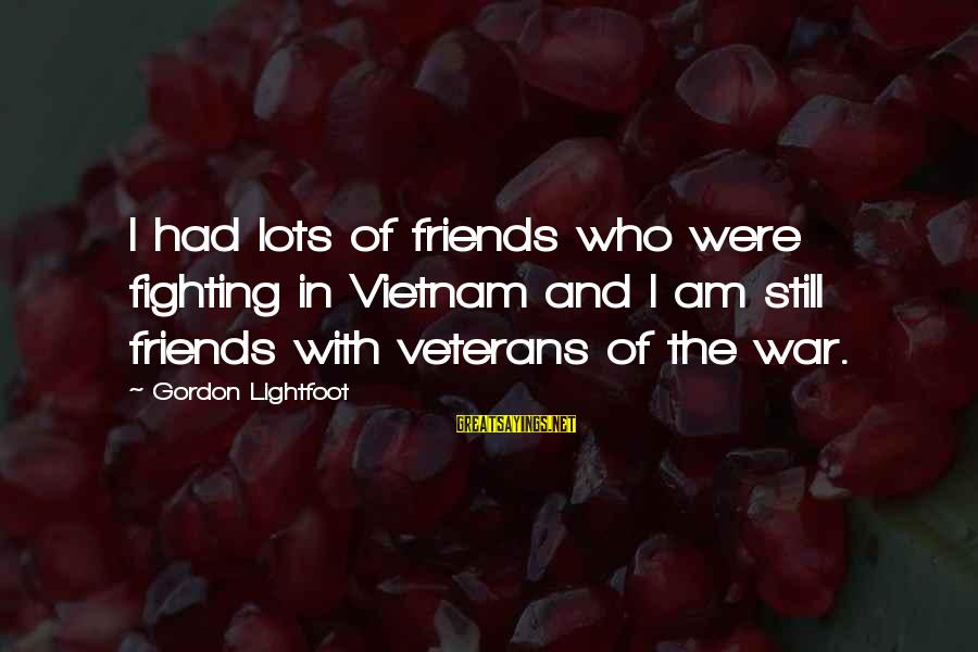 Fighting With Friends Sayings By Gordon Lightfoot: I had lots of friends who were fighting in Vietnam and I am still friends