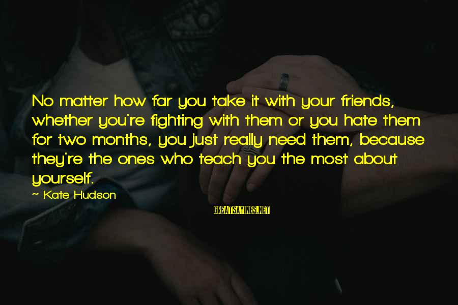 Fighting With Friends Sayings By Kate Hudson: No matter how far you take it with your friends, whether you're fighting with them