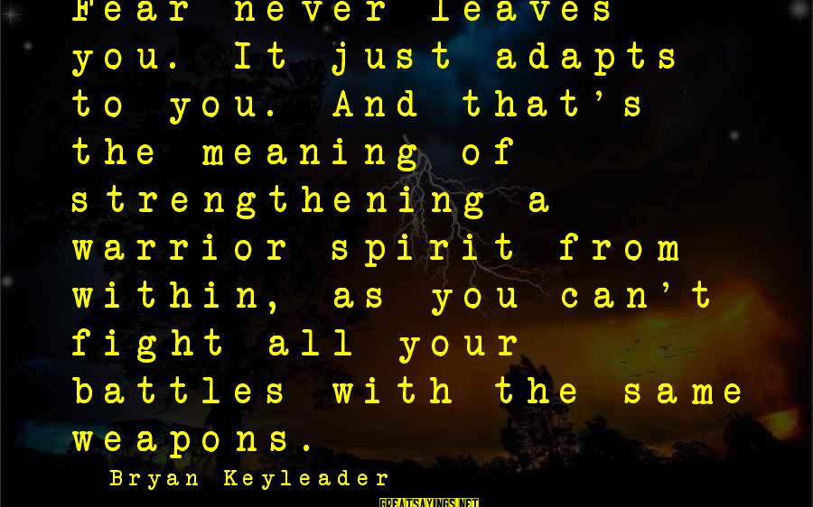 Fighting Your Battles Sayings By Bryan Keyleader: Fear never leaves you. It just adapts to you. And that's the meaning of strengthening