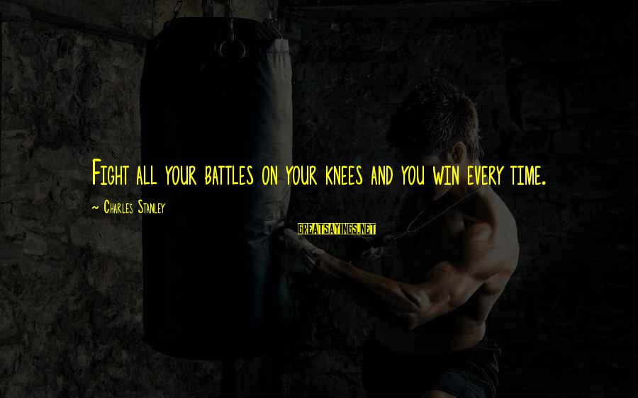 Fighting Your Battles Sayings By Charles Stanley: Fight all your battles on your knees and you win every time.