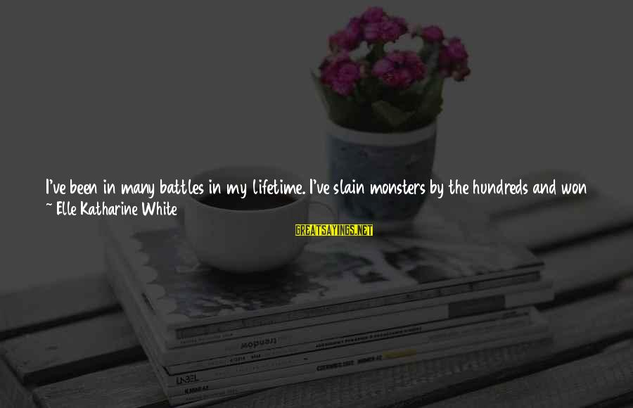Fighting Your Battles Sayings By Elle Katharine White: I've been in many battles in my lifetime. I've slain monsters by the hundreds and